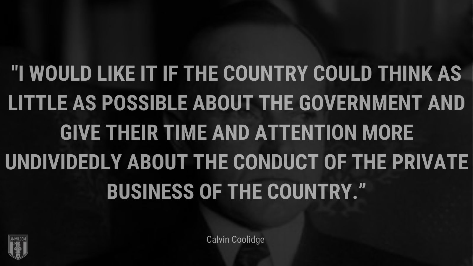 """""""I would like it if the country could think as little as possible about the Government and give their time and attention moreundividedly about the conduct of the private business of the country."""" - Calvin Coolidge"""