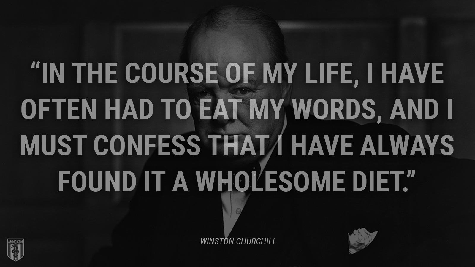 """In the course of my life, I have often had to eat my words, and I must confess that I have always found it a wholesome diet."" - Winston Churchill"