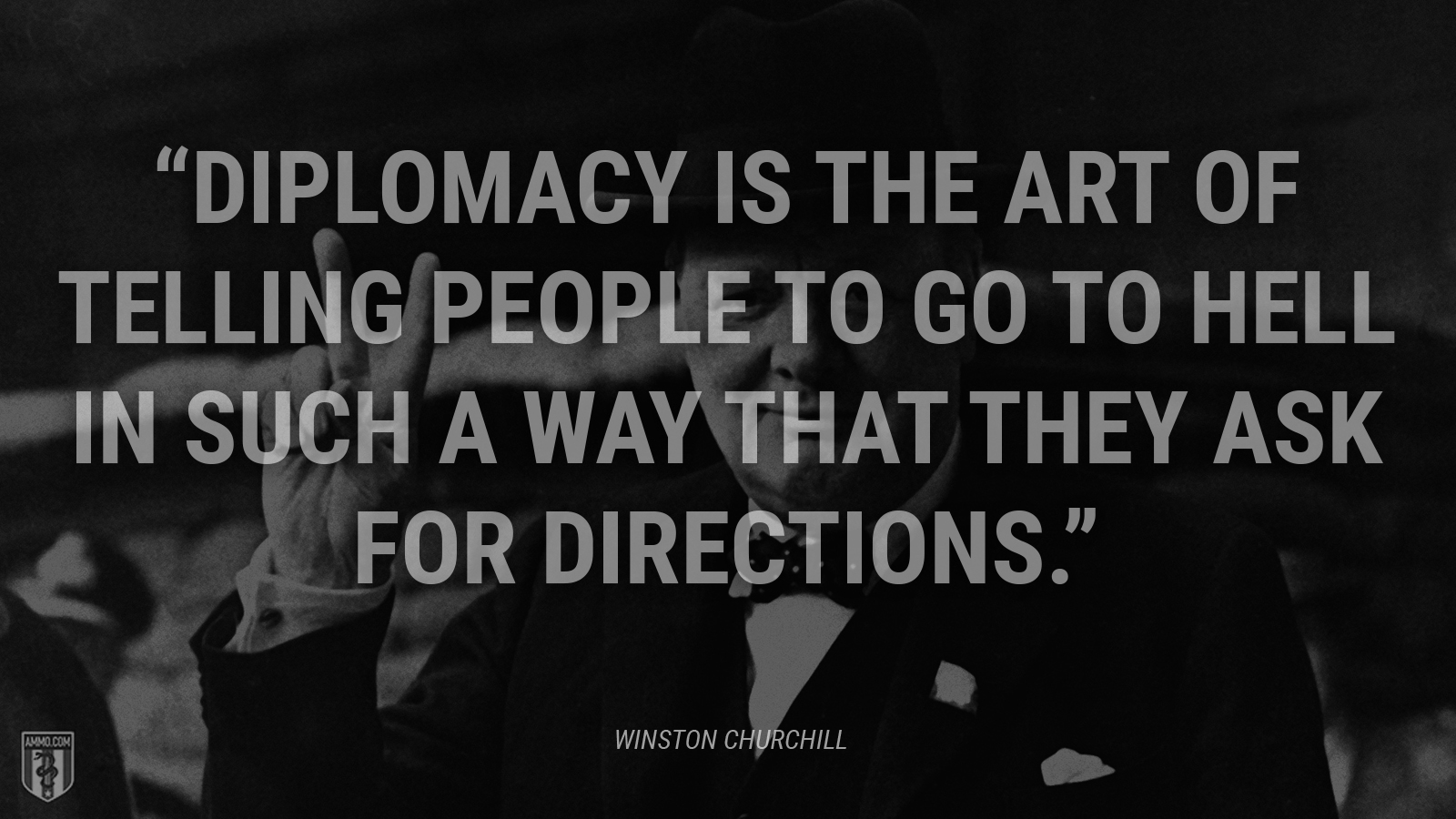"""Diplomacy is the art of telling people to go to hell in such a way that they ask for directions."" - Winston Churchill"