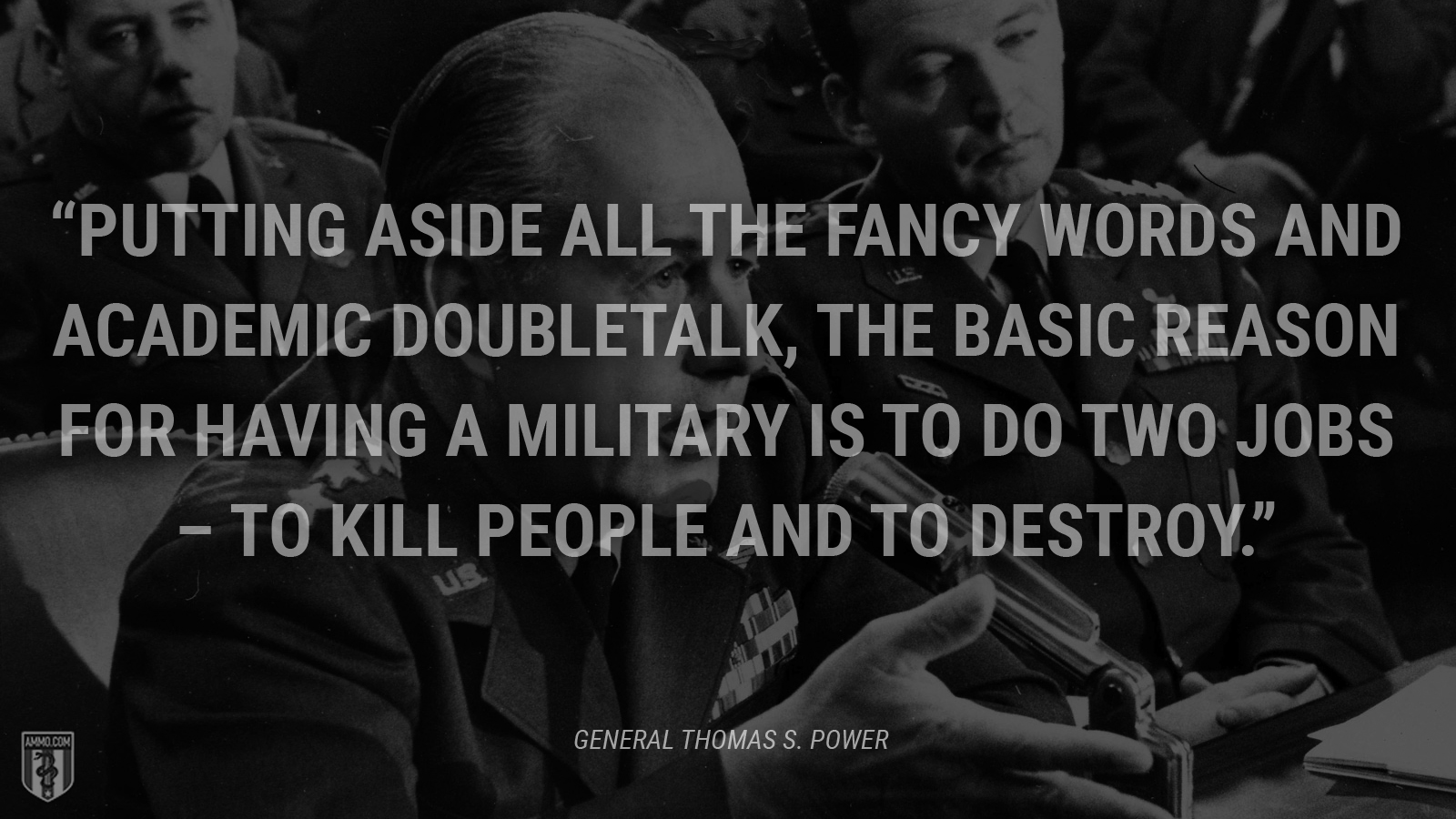 """Putting aside all the fancy words and academic doubletalk, the basic reason for having a military is to do two jobs --to kill people and to destroy."" - Thomas S. Power"