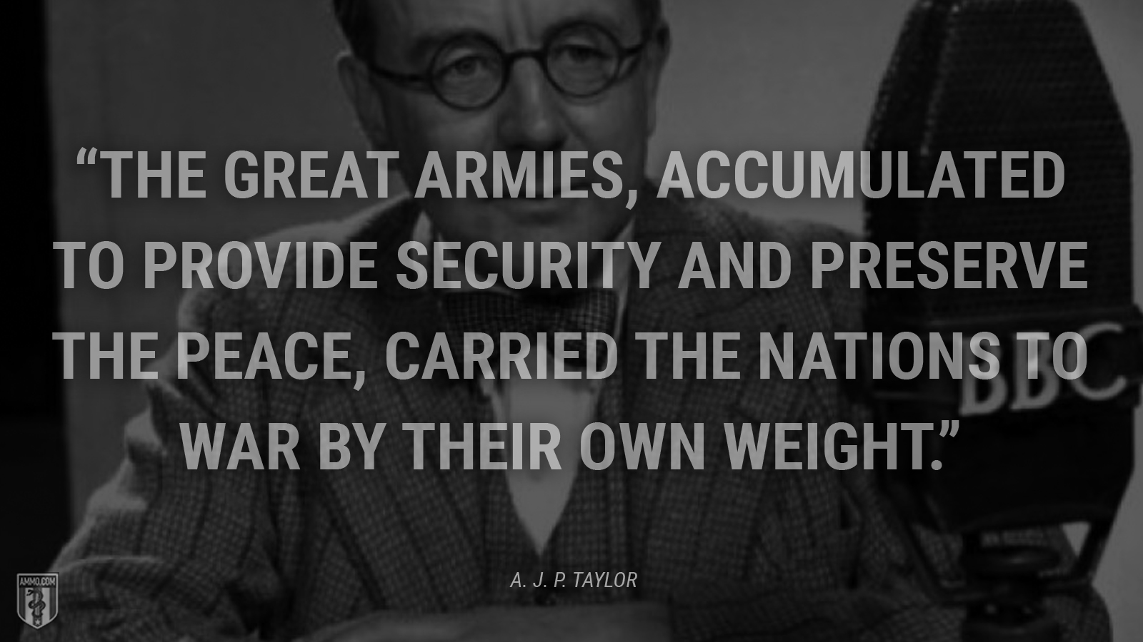 """The great armies, accumulated to provide security and preserve the peace, carried the nations to war by their own weight."" - A. J. P. Taylor"