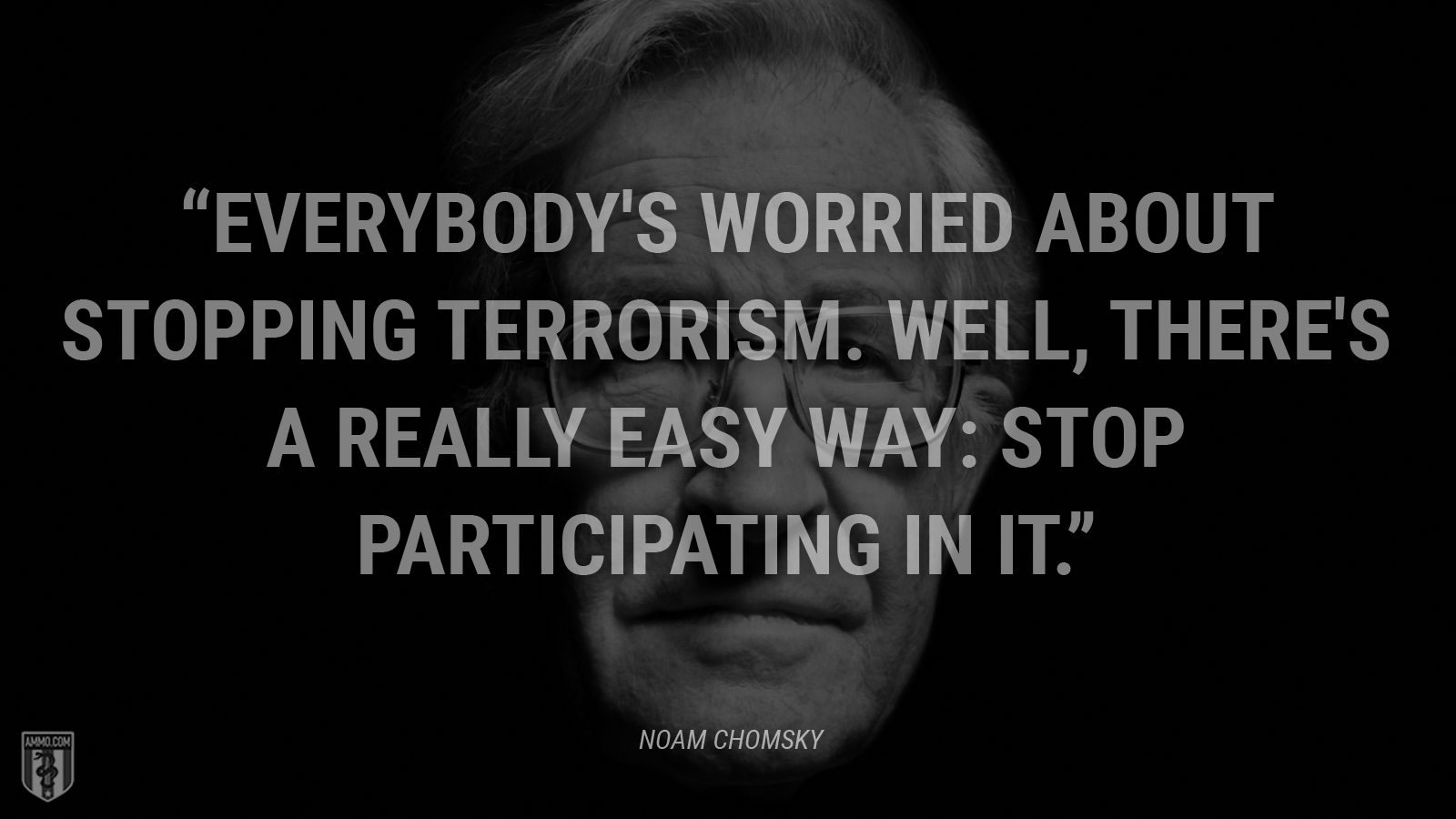 """Everybody's worried about stopping terrorism. Well, there's a really easy way: stop participating in it."" - Noam Chomsky"
