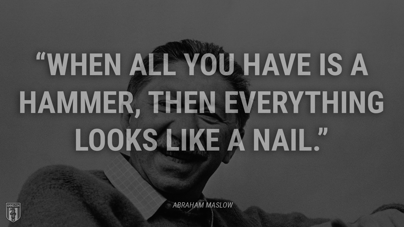 """When all you have is a hammer, then everything looks like a nail."" - Abraham Maslow"