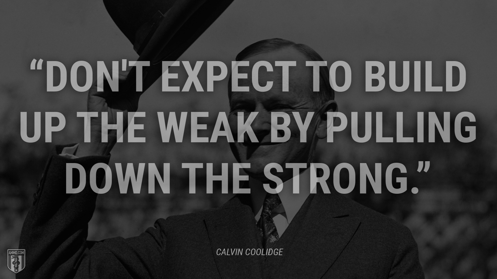 """Don't expect to build up the weak by pulling down the strong."" - Calvin Coolidge"