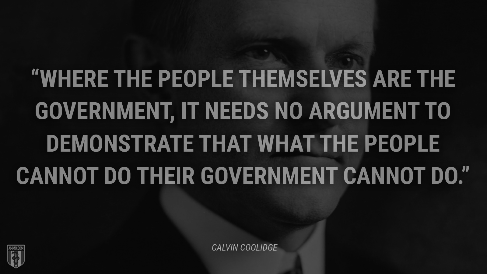 """Where the people themselves are the government, it needs no argument to demonstrate that what the people cannot do their government cannot do."" - Calvin Coolidge"