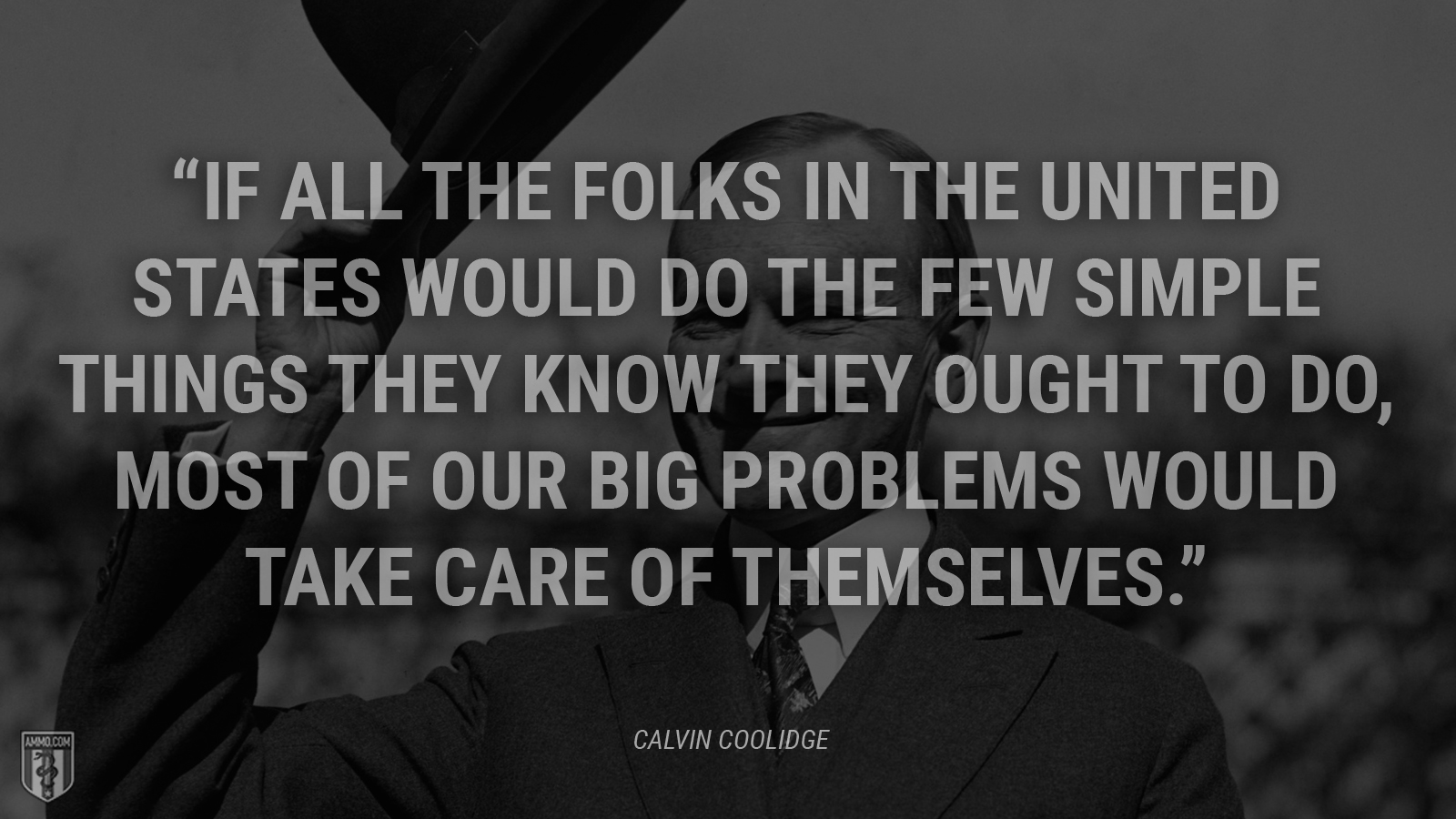"""If all the folks in the United States would do the few simple things they know they ought to do, most of our big problems would take care of themselves."" - Calvin Coolidge"