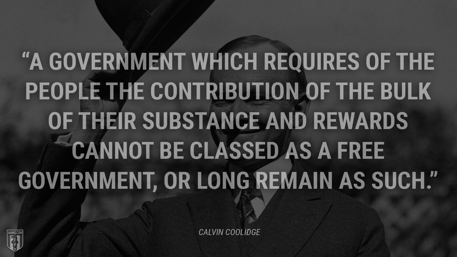"""A government which requires of the people the contribution of the bulk of their substance and rewards cannot be classed as a free government, or long remain as such."" - Calvin Coolidge"