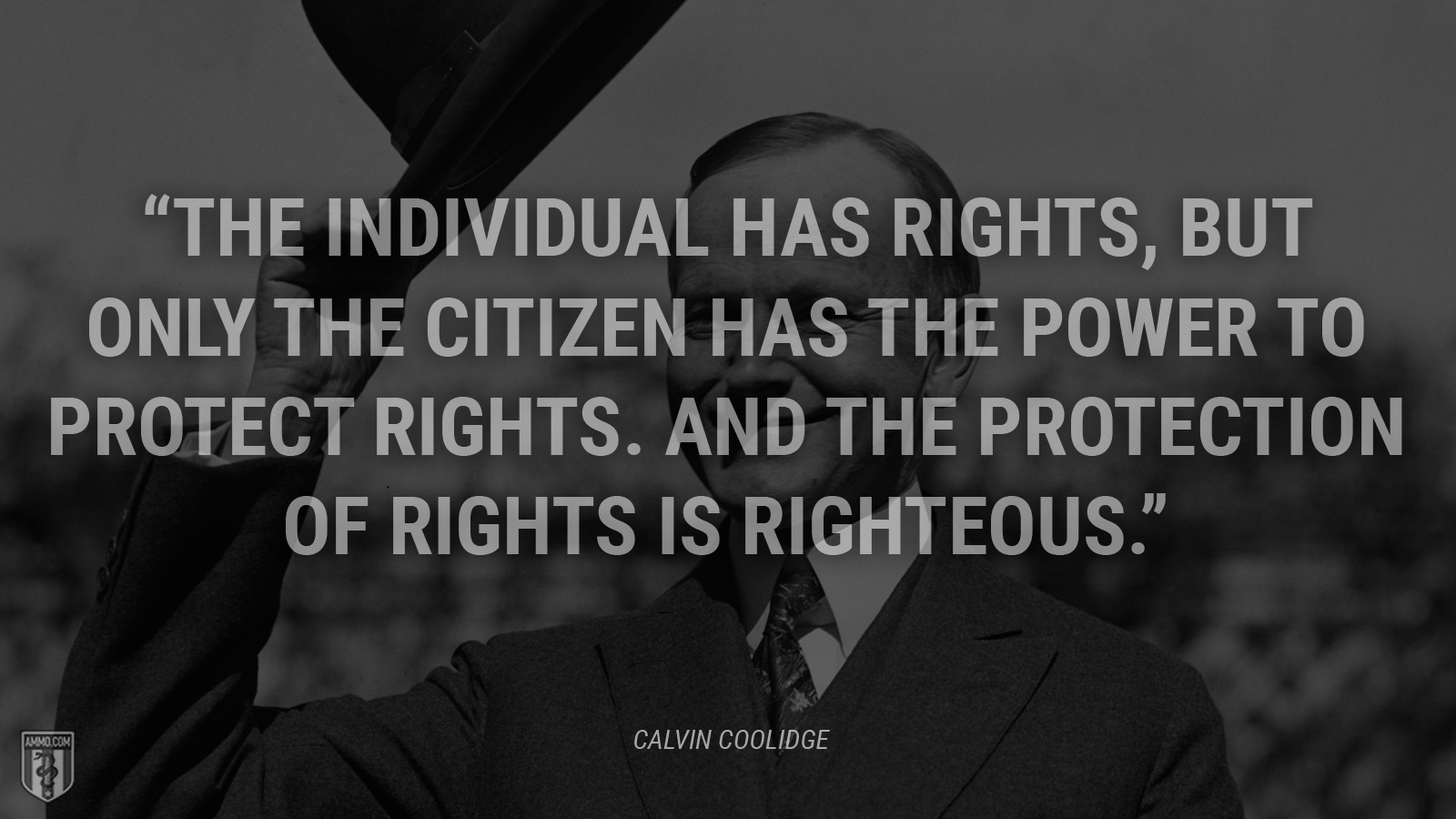 """The individual has rights, but only the citizen has the power to protect rights. And the protection of rights is righteous."" - Calvin Coolidge"