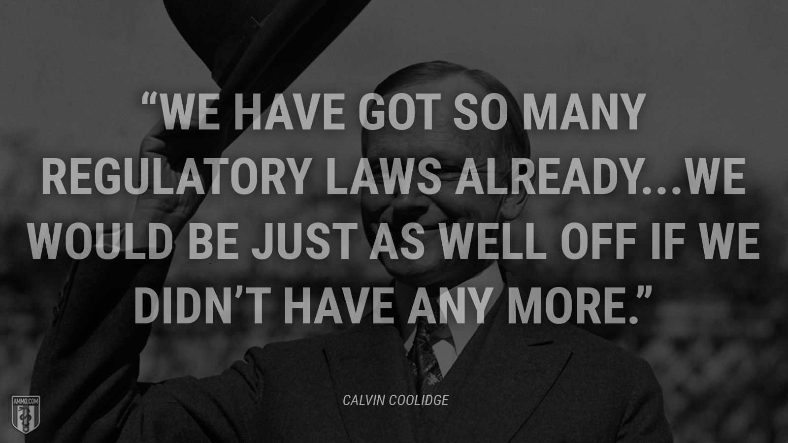 """We have got so many regulatory laws already...we would be just as well off if we didn't have any more."" - Calvin Coolidge"