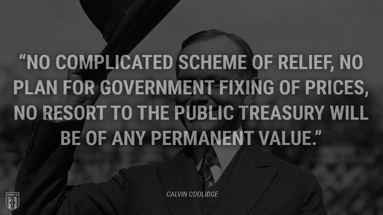 """No complicated scheme of relief, no plan for Government fixing of prices, no resort to the public Treasury will be of any permanent value."" - Calvin Coolidge"