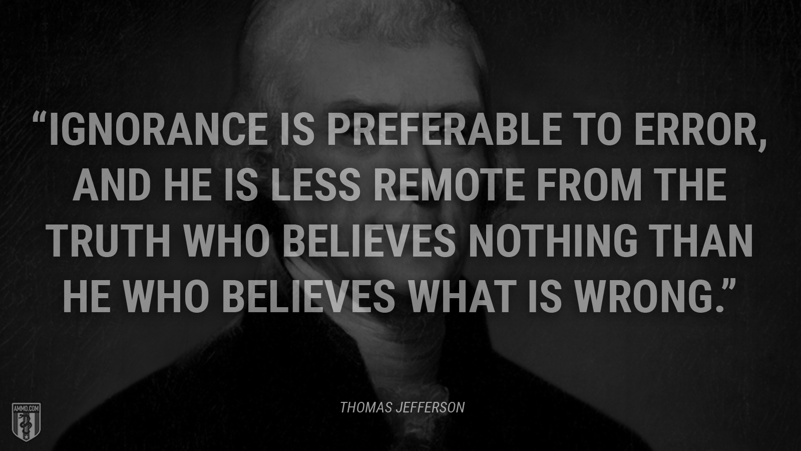 """Ignorance is preferable to error, and he is less remote from the truth who believes nothing than he who believes what is wrong."" - Thomas Jefferson"