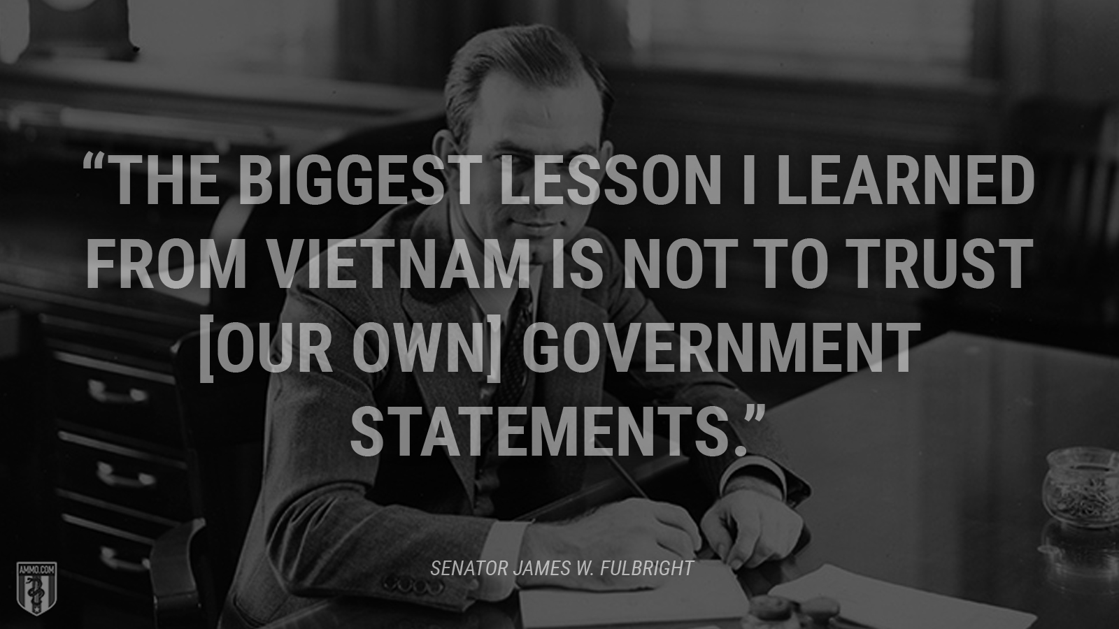 """The biggest lesson I learned from Vietnam is not to trust [our own] government statements."" - Senator James W. Fulbright"