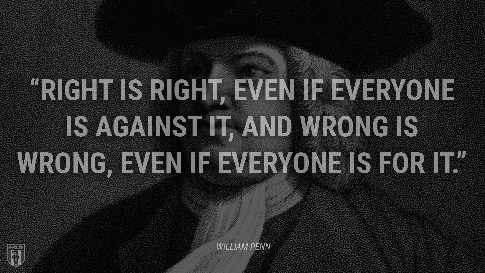 """Right is right, even if everyone is against it, and wrong is wrong, even if everyone is for it."" - William Penn"