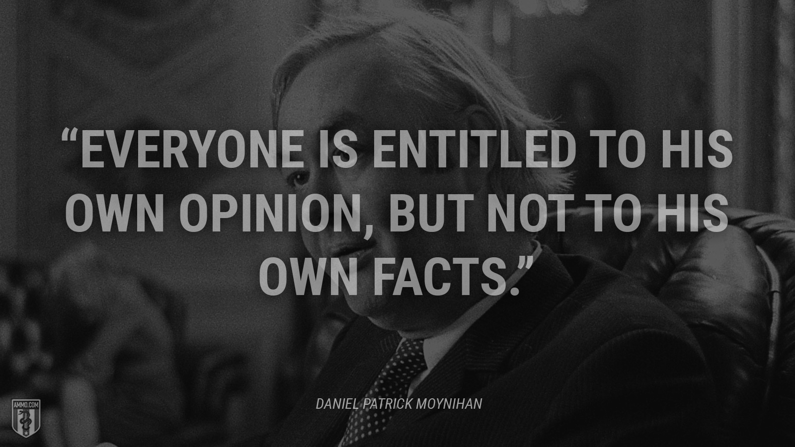 """Everyone is entitled to his own opinion, but not to his own facts."" - Daniel Patrick Moynihan"