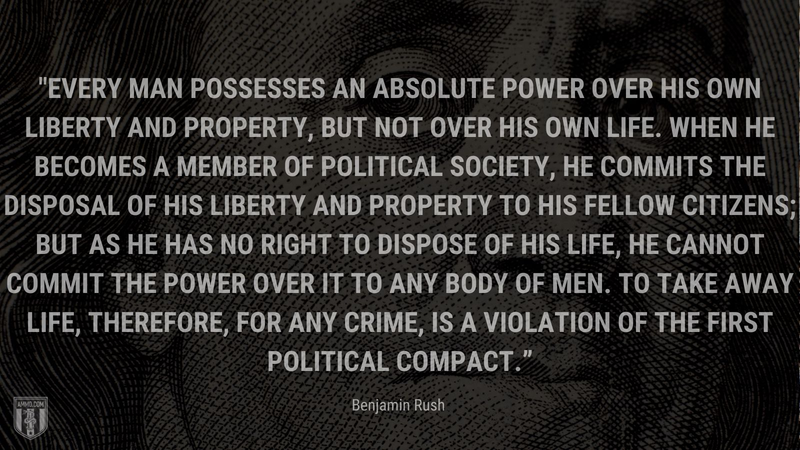 """""""Every man possesses an absolute power over his own liberty and property, but not over his own life. When he becomes a member of political society, he commits the disposal of his liberty and property to his fellow citizens; but as he has no right to dispose of his life, he cannot commit the power over it to any body of men. To take away life, therefore, for any crime, is a violation of the first political compact."""" - Benjamin Rush"""