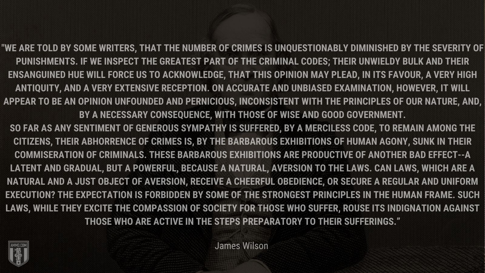 """""""We are told by some writers, that the number of crimes is unquestionably diminished by the severity of punishments. If we inspect the greatest part of the criminal codes; their unwieldy bulk and their ensanguined hue will force us to acknowledge, that this opinion may plead, in its favour, a very high antiquity, and a very extensive reception. On accurate and unbiased examination, however, it will appear to be an opinion unfounded and pernicious, inconsistent with the principles of our nature, and, by a necessary consequence, with those of wise and good government. So far as any sentiment of generous sympathy is suffered, by a merciless code, to remain among the citizens, their abhorrence of crimes is, by the barbarous exhibitions of human agony, sunk in their commiseration of criminals. These barbarous exhibitions are productive of another bad effect--a latent and gradual, but a powerful, because a natural, aversion to the laws. Can laws, which are a natural and a just object of aversion, receive a cheerful obedience, or secure a regular and uniform execution? The expectation is forbidden by some of the strongest principles in the human frame. Such laws, while they excite the compassion of society for those who suffer, rouse its indignation against those who are active in the steps preparatory to their sufferings."""" - James Wilson"""