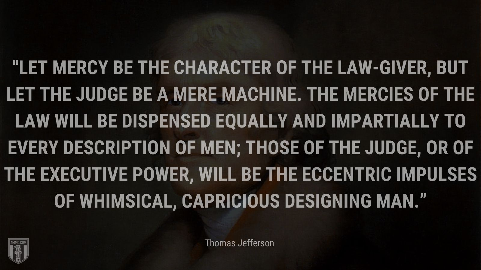 """""""Let mercy be the character of the law-giver, but let the judge be a mere machine. The mercies of the law will be dispensed equally and impartially to every description of men; those of the judge, or of the executive power, will be the eccentric impulses of whimsical, capricious designing man."""" - Thomas Jefferson"""