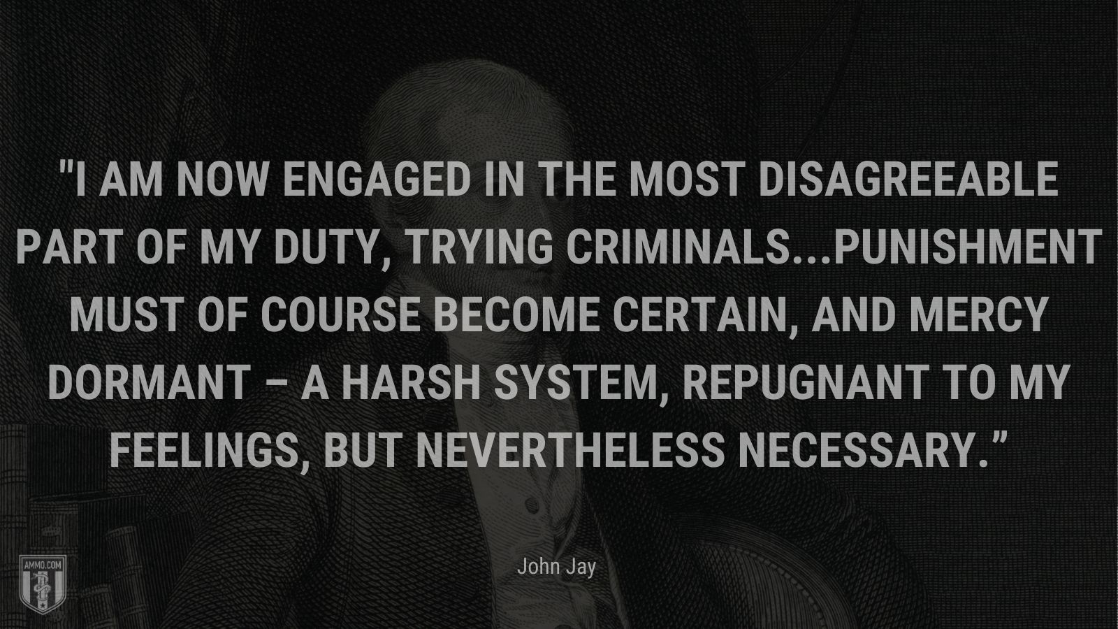 """""""I am now engaged in the most disagreeable part of my duty, trying criminals...Punishment must of course become certain, and mercy dormant – a harsh system, repugnant to my feelings, but nevertheless necessary."""" - John Jay"""