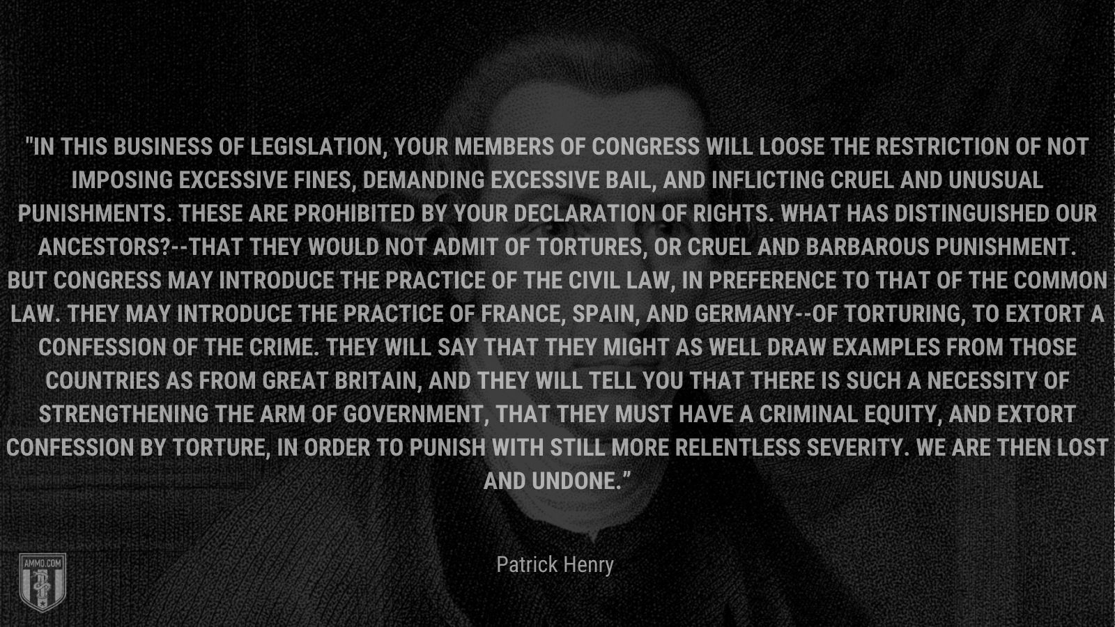 """""""In this business of legislation, your members of Congress will loose the restriction of not imposing excessive fines, demanding excessive bail, and inflicting cruel and unusual punishments. These are prohibited by your declaration of rights. What has distinguished our ancestors?--That they would not admit of tortures, or cruel and barbarous punishment. But Congress may introduce the practice of the civil law, in preference to that of the common law. They may introduce the practice of France, Spain, and Germany--of torturing, to extort a confession of the crime. They will say that they might as well draw examples from those countries as from Great Britain, and they will tell you that there is such a necessity of strengthening the arm of government, that they must have a criminal equity, and extort confession by torture, in order to punish with still more relentless severity. We are then lost and undone."""" - Patrick Henry"""