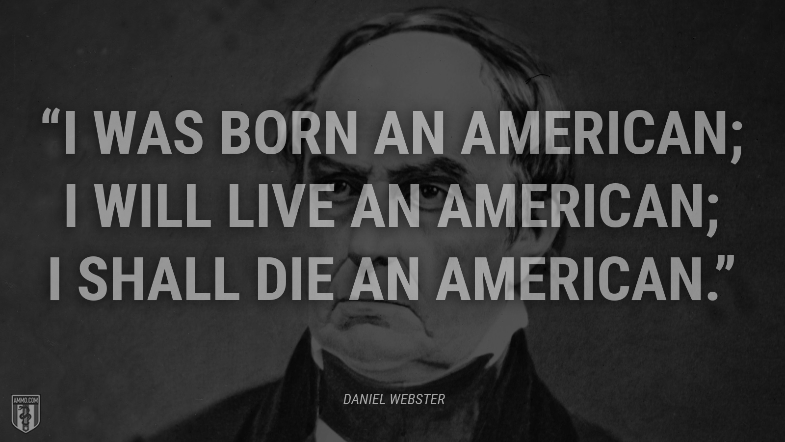 """I was born an American; I will live an American; I shall die an American."" - Daniel Webster"