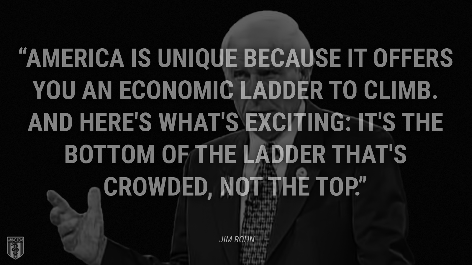 """America is unique because it offers you an economic ladder to climb. And here's what's exciting: It's the bottom of the ladder that's crowded, not the top."" - Jim Rohn"