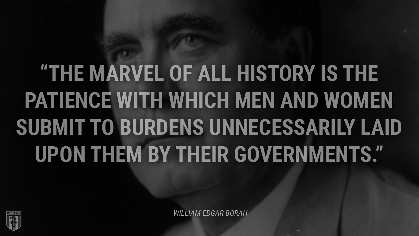"""The marvel of all history is the patience with which men and women submit to burdens unnecessarily laid upon them by their governments."" - William Edgar Borah"
