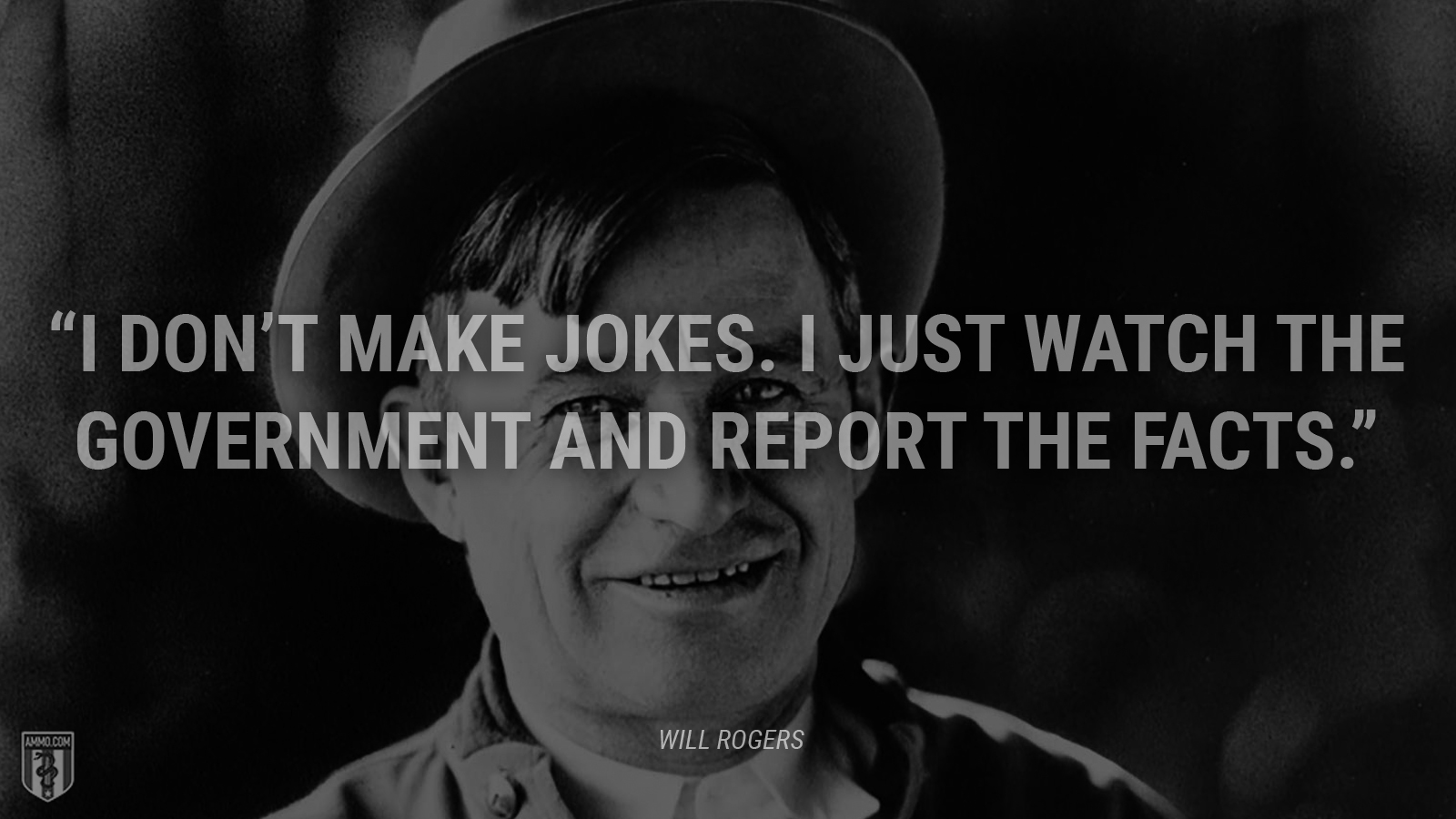 """I don't make jokes. I just watch the government and report the facts."" - Will Rogers"