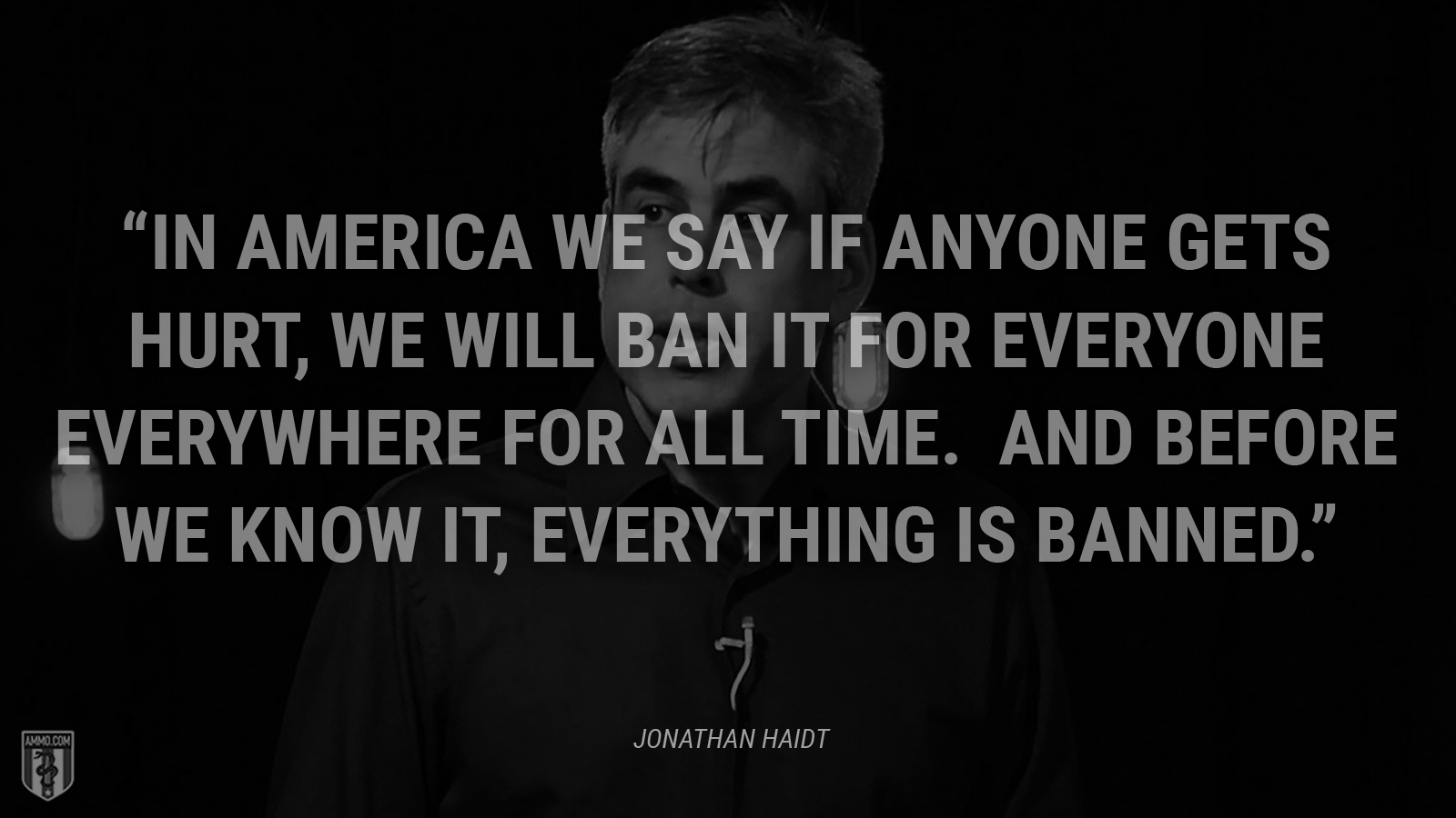"""""""In America we say if anyone gets hurt, we will ban it for everyone everywhere for all time. And before we know it, everything is banned."""" - Jonathan Haidt"""
