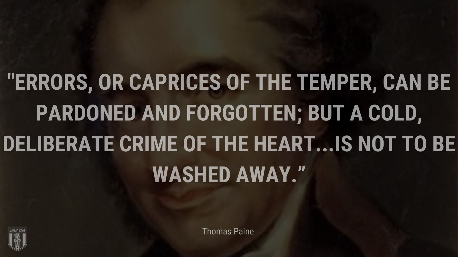 """""""Errors, or caprices of the temper, can be pardoned and forgotten; but a cold, deliberate crime of the heart...is not to be washed away."""" - Thomas Paine"""