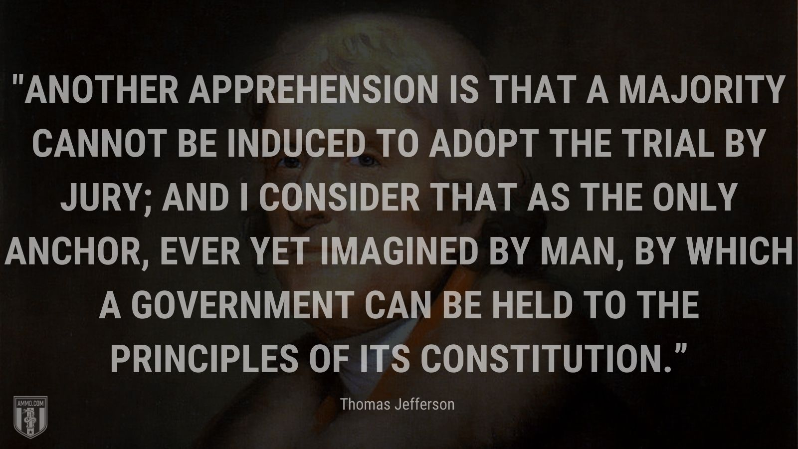 """""""Another apprehension is that a majority cannot be induced to adopt the trial by jury; and I consider that as the only anchor, ever yet imagined by man, by which a government can be held to the principles of its constitution."""" - Thomas Jefferson"""