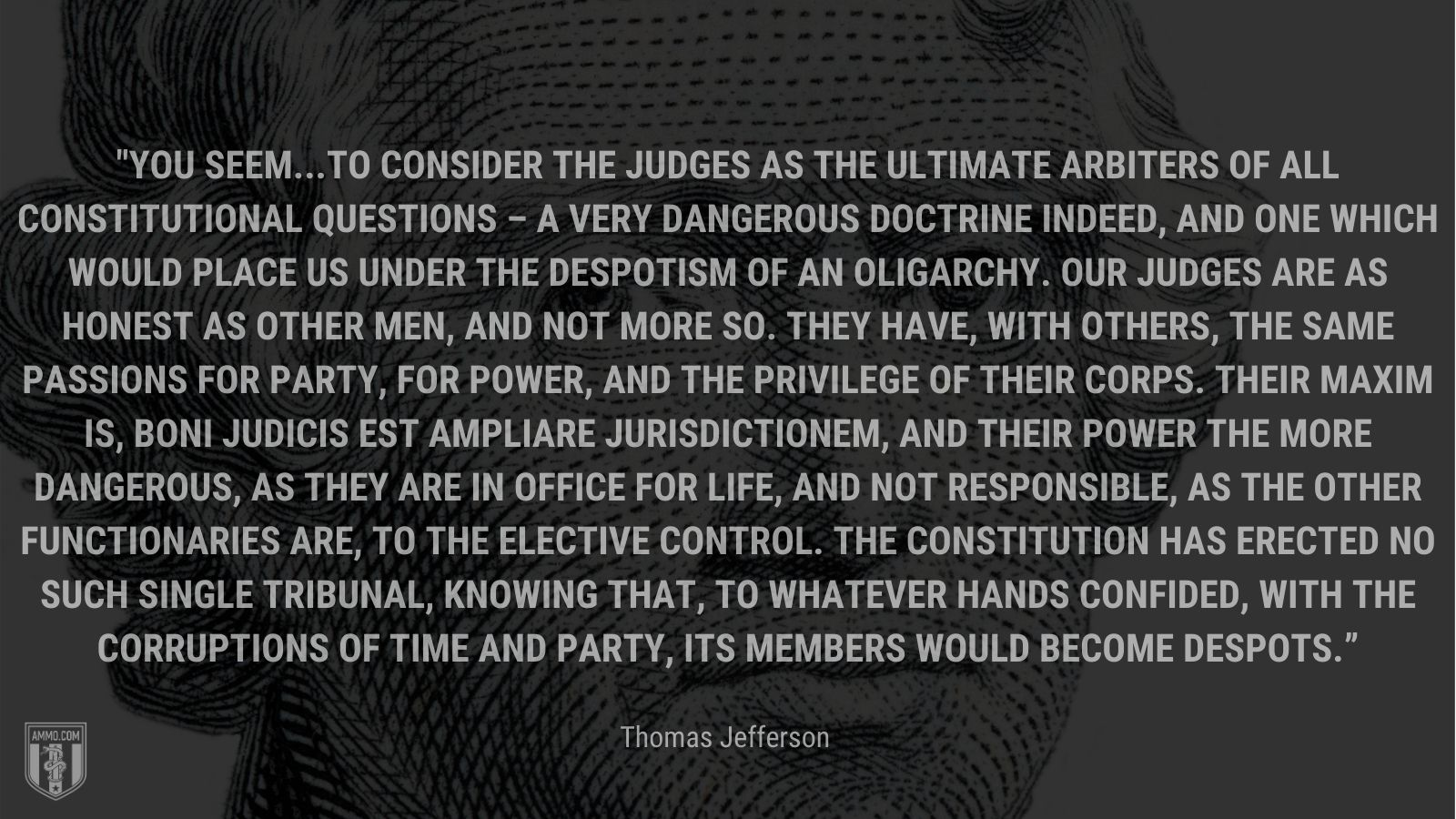 """""""You seem...to consider the judges as the ultimate arbiters of all constitutional questions – a very dangerous doctrine indeed, and one which would place us under the despotism of an oligarchy. Our Judges are as honest as other men, and not more so. They have, with others, the same passions for party, for power, and the privilege of their corps. Their maxim is, boni judicis est ampliare jurisdictionem, and their power the more dangerous, as they are in office for life, and not responsible, as the other functionaries are, to the elective control. The Constitution has erected no such single tribunal, knowing that, to whatever hands confided, with the corruptions of time and party, its members would become despots."""" - Thomas Jefferson"""