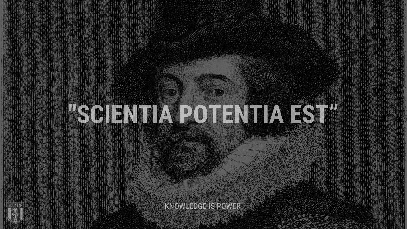 """""""Scientia potentia est"""" - Knowledge is power"""