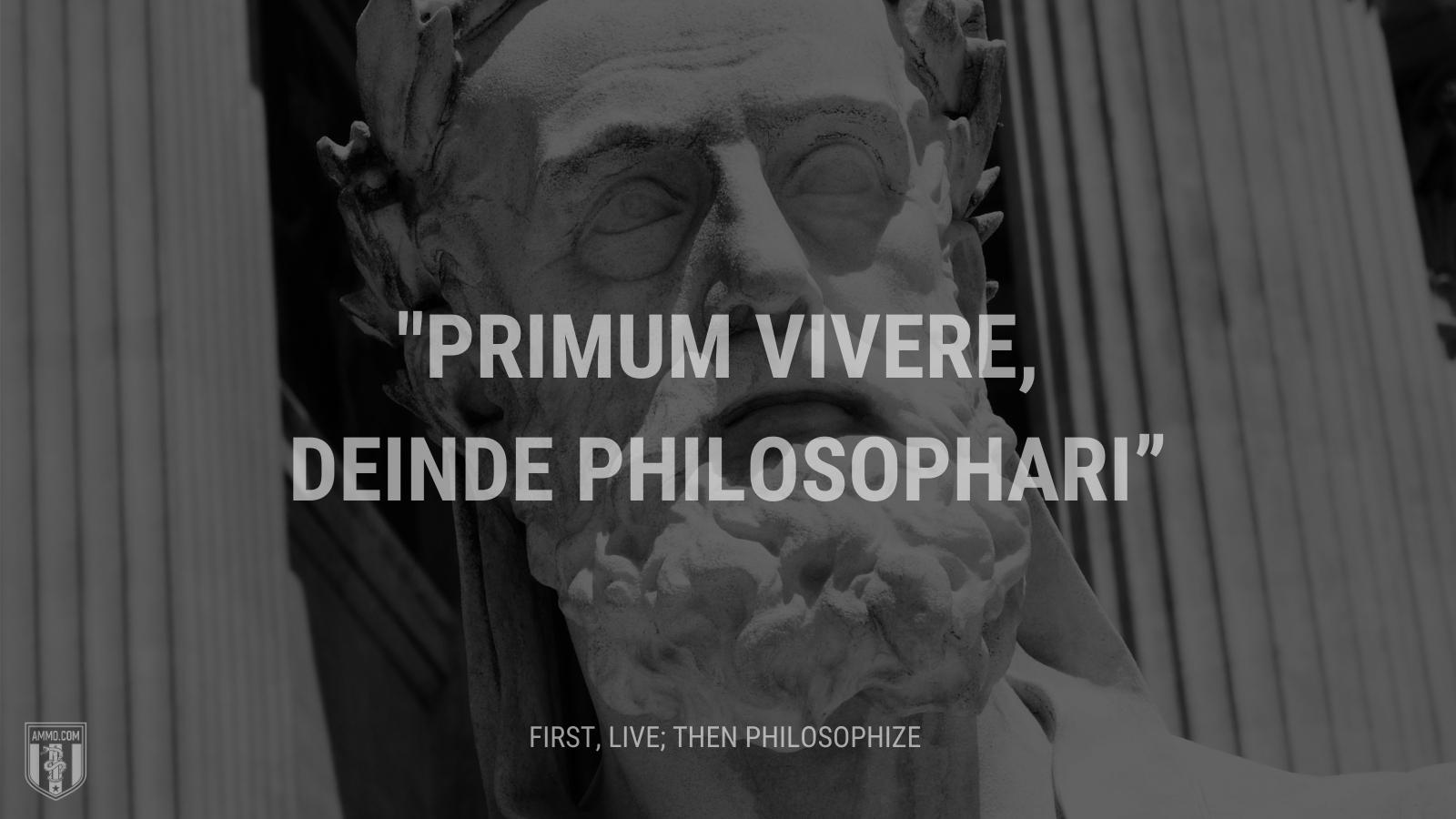 """""""Primum vivere, deinde philosophari"""" - First, live; then philosophize"""