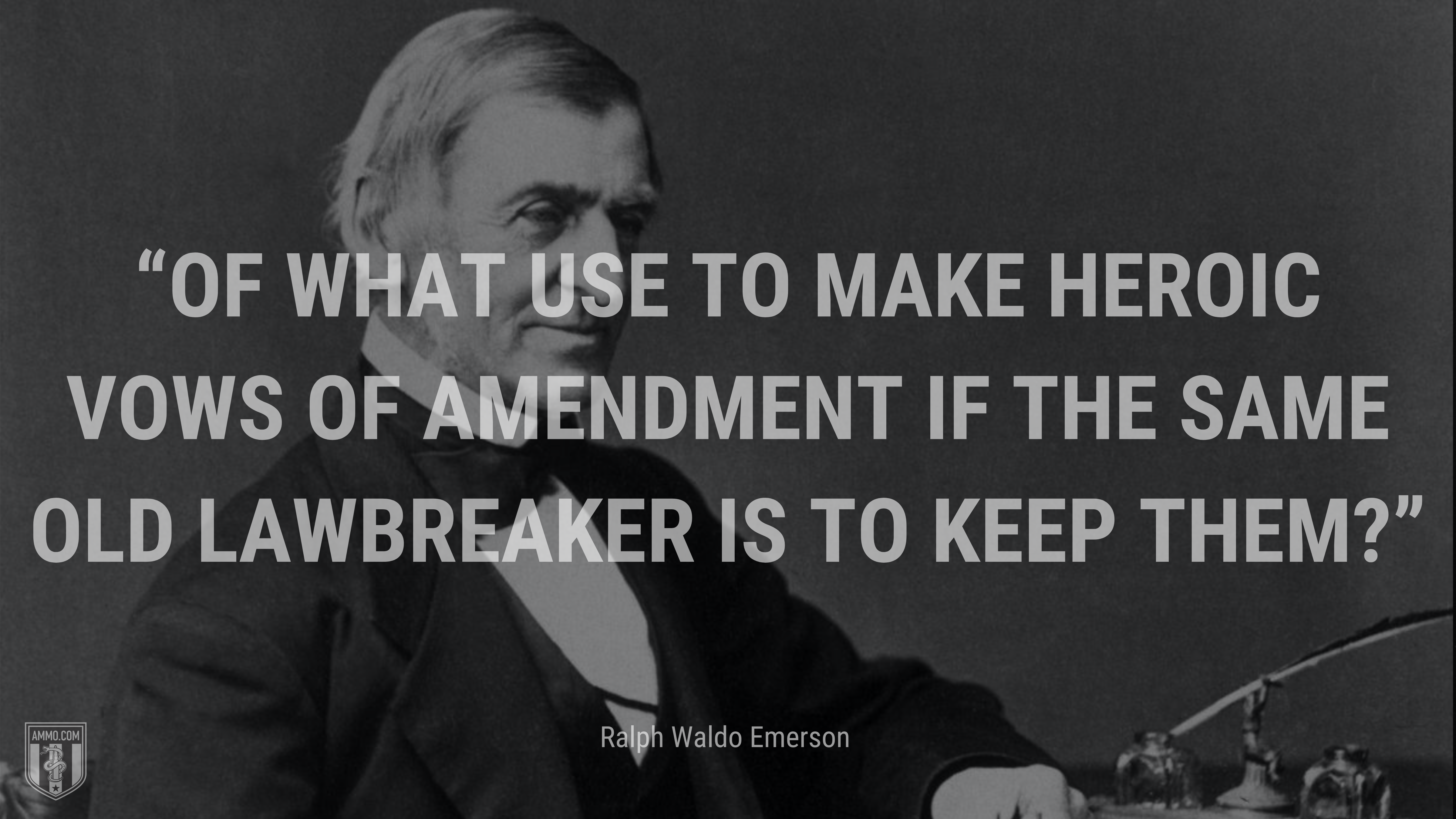 """""""Of what use to make heroic vows of amendment if the same old lawbreaker is to keep them?"""" - Ralph Waldo Emerson"""