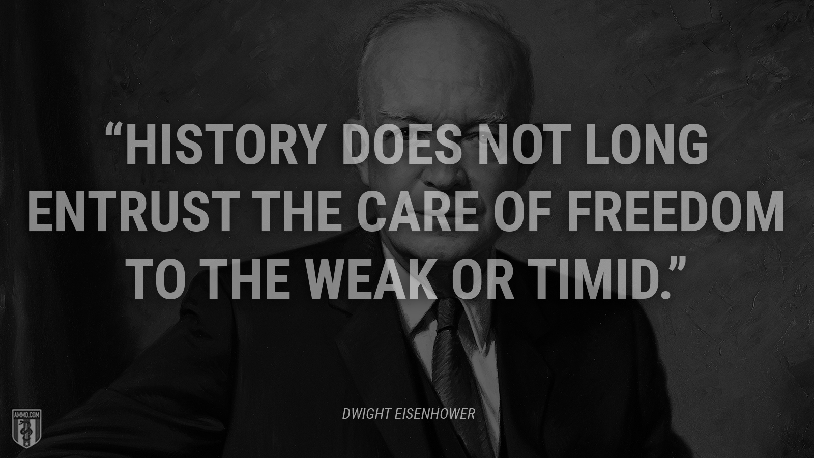 """History does not long entrust the care of freedom to the weak or timid."" - Dwight Eisenhower"