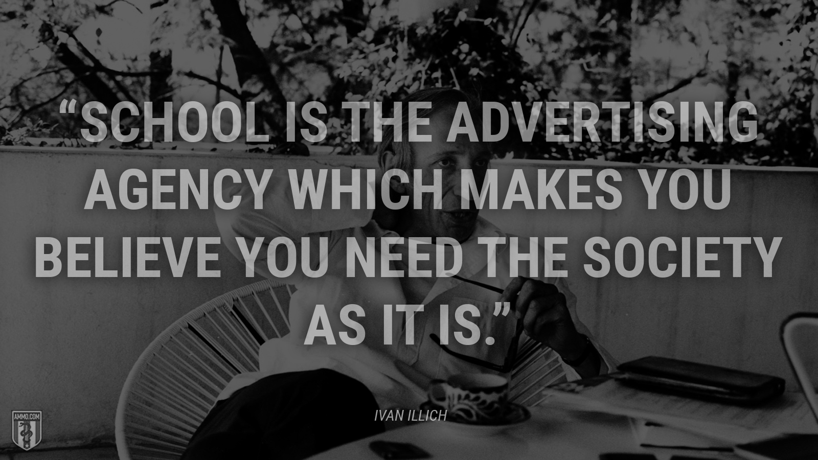 """School is the advertising agency which makes you believe you need the society as it is."" - Ivan Illich"