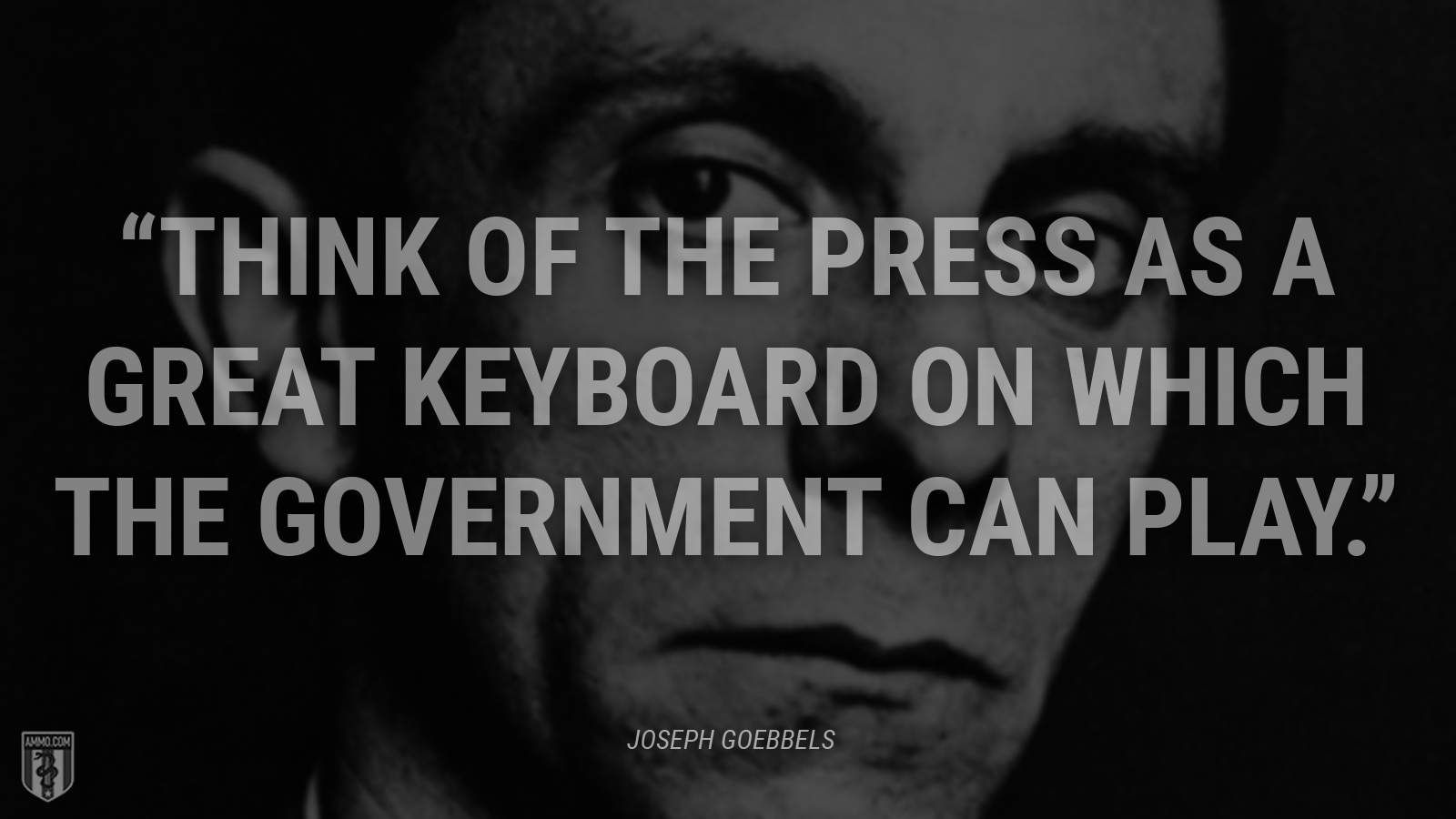 """Think of the press as a great keyboard on which the government can play."" - Joseph Goebbels"