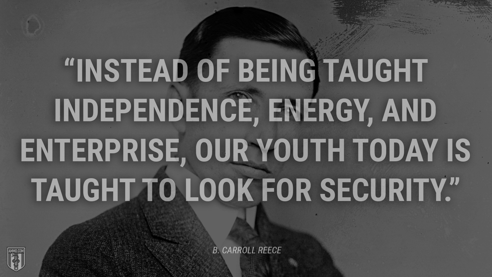 """Instead of being taught independence, energy, and enterprise, our youth today is taught to look for security."" - B. Carroll Reece"