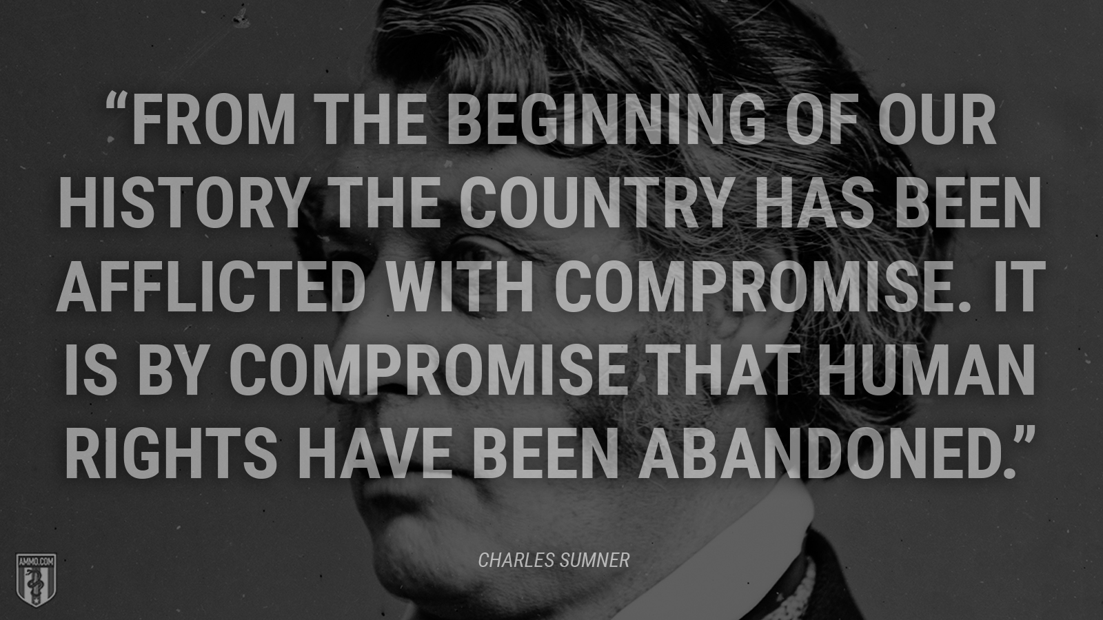 """From the beginning of our history the country has been afflicted with compromise. It is by compromise that human rights have been abandoned."" - Charles Sumner"