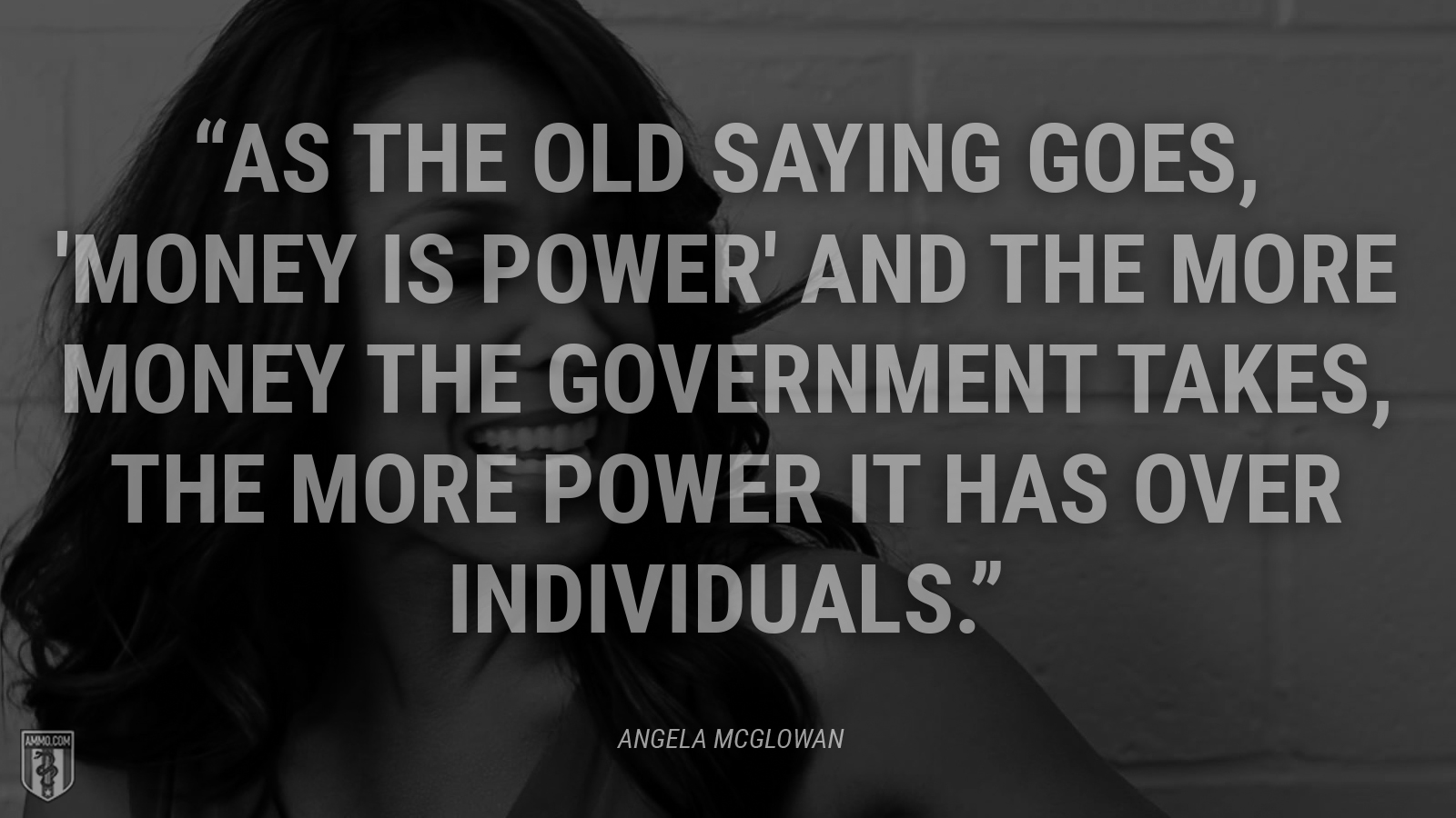 """As the old saying goes, 'money is power' and the more money the government takes, the more power it has over individuals."" - Angela McGlowan"
