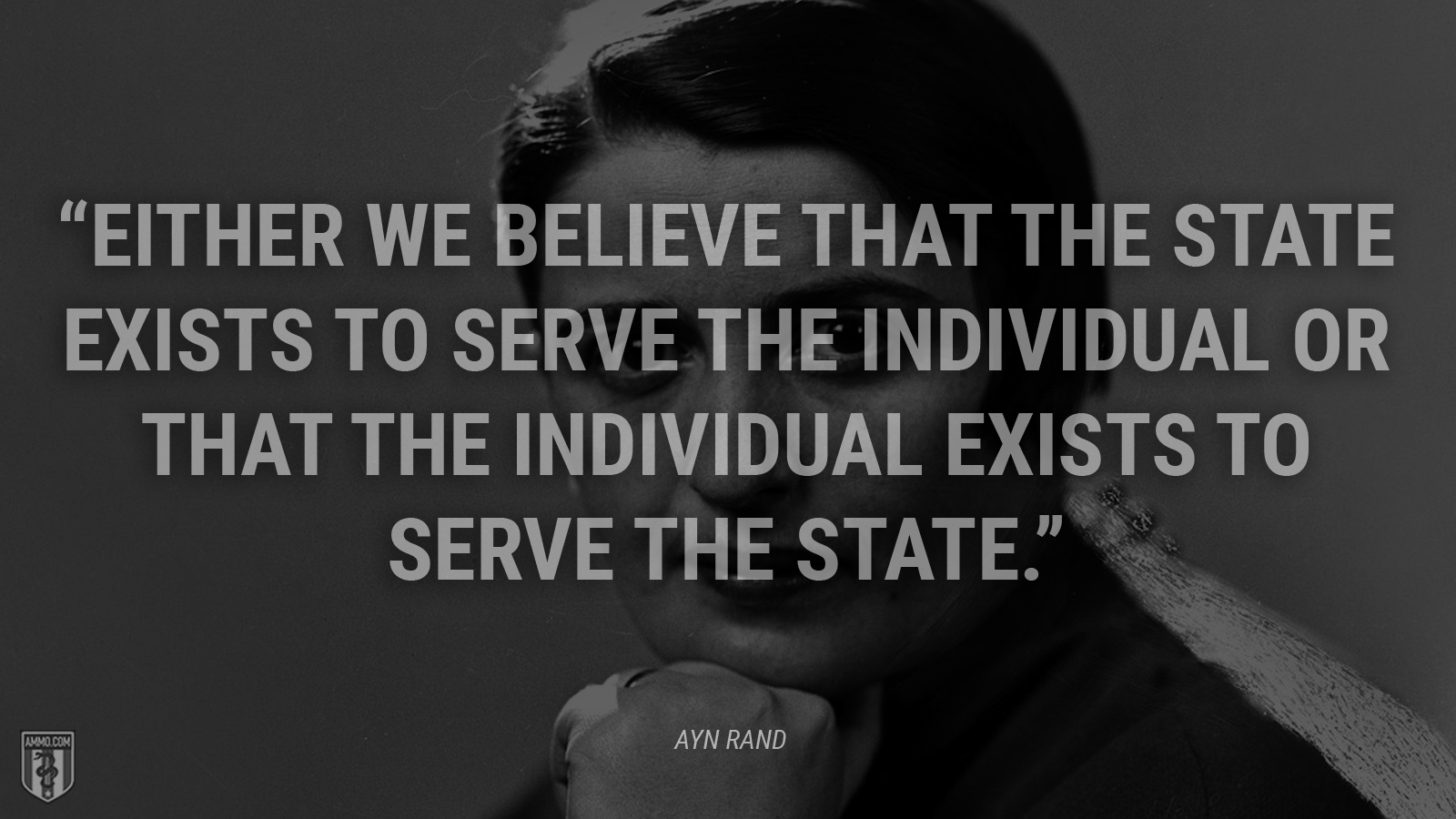 """Either we believe that the State exists to serve the individual or that the individual exists to serve the State."" - Ayn Rand"