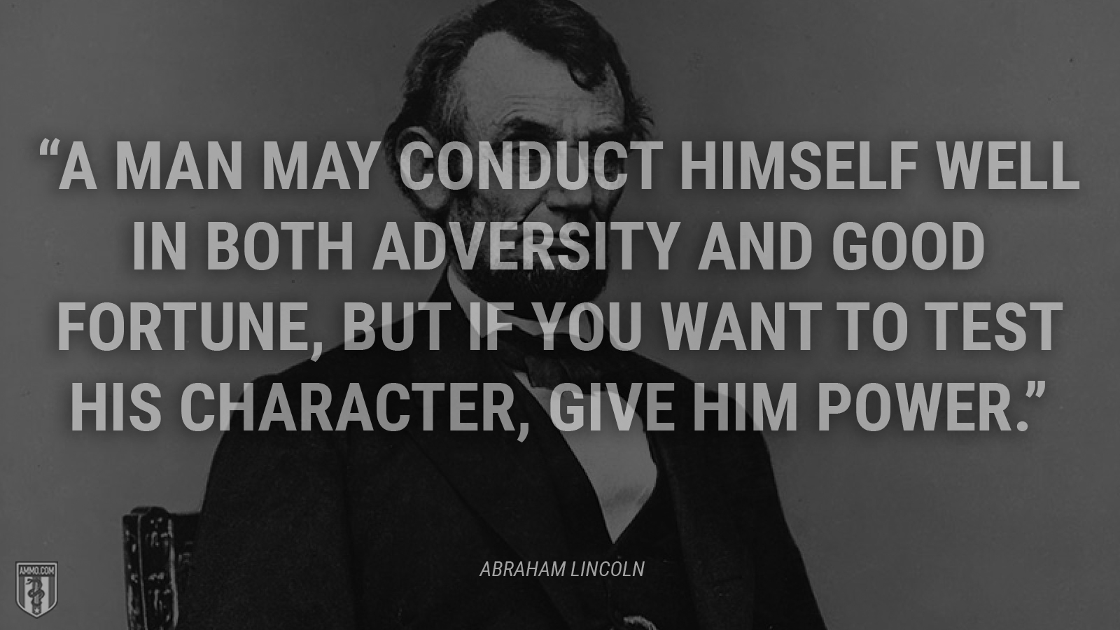 """A man may conduct himself well in both adversity and good fortune, but if you want to test his character, give him power."" - Abraham Lincoln"