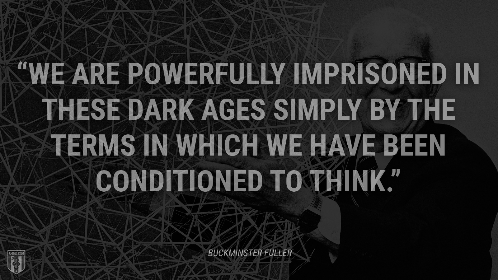 """We are powerfully imprisoned in these Dark Ages simply by the terms in which we have been conditioned to think."" - Buckminster Fuller"