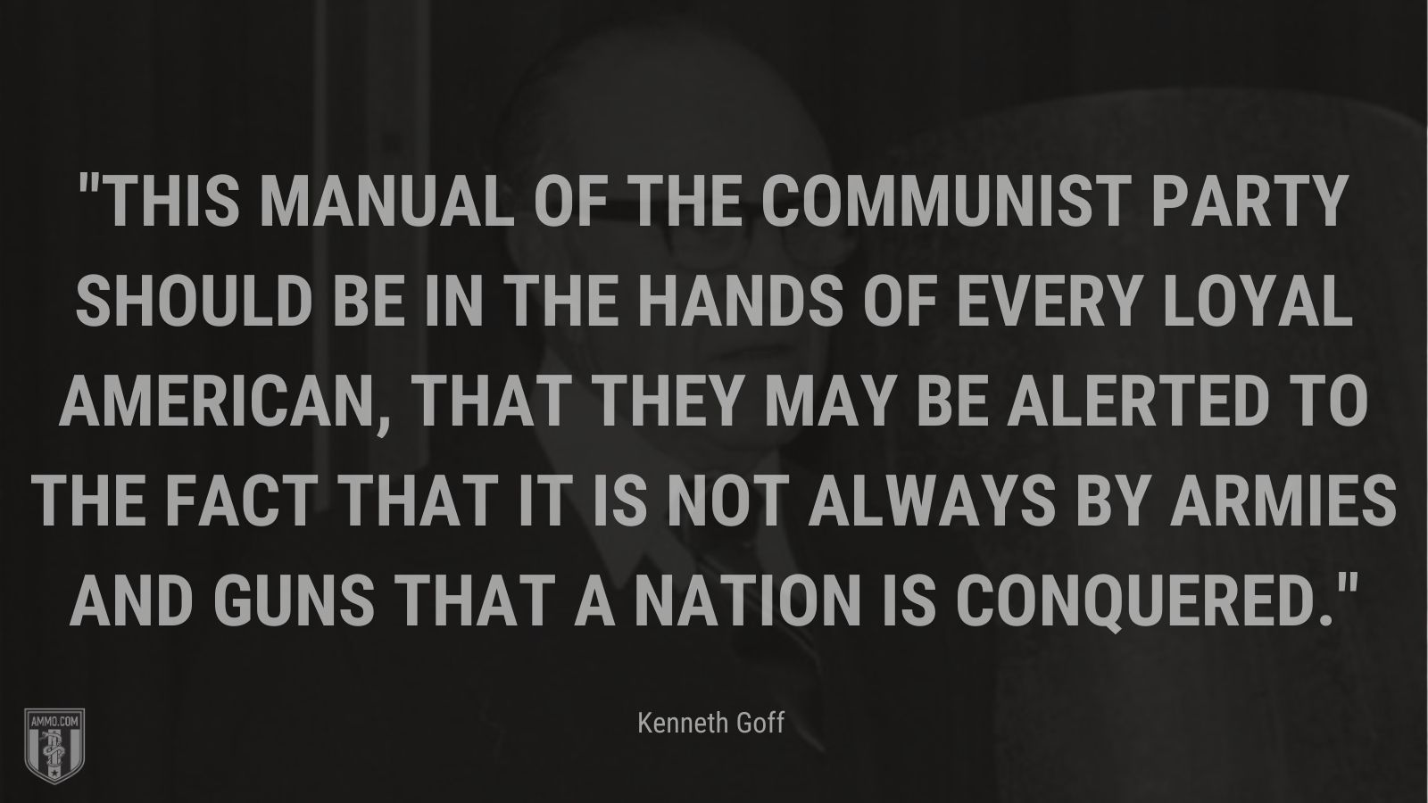"""""""This manual of the Communist Party should be in the hands of every loyal American, that they may be alerted to the fact that it is not always by armies and guns that a nation is conquered. - Kenneth Goff"""
