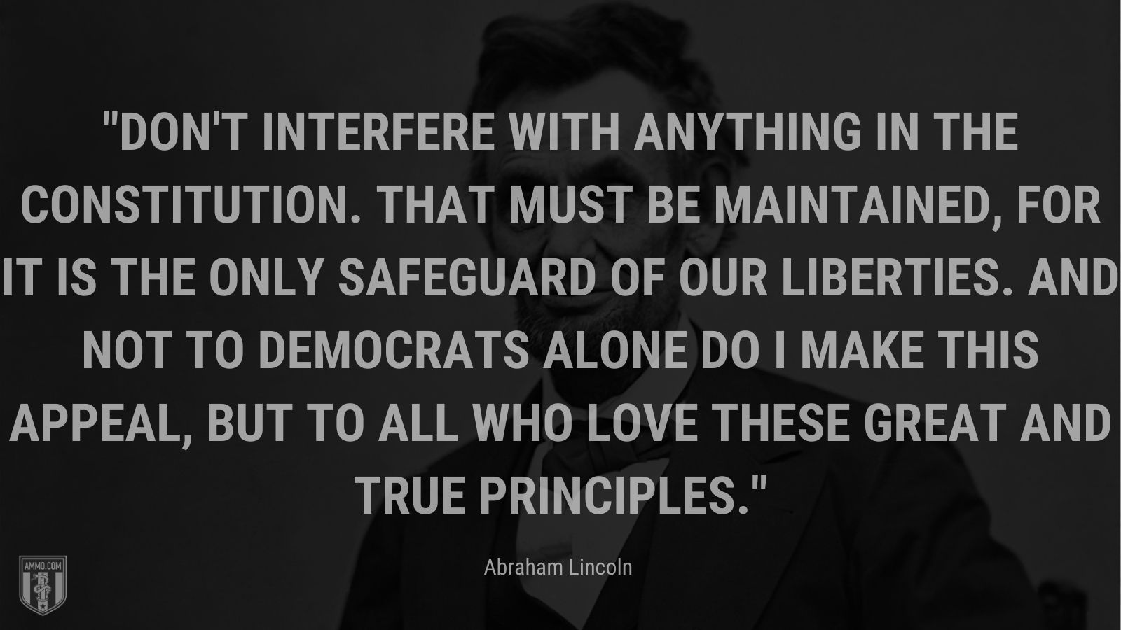 """""""Don't interfere with anything in the Constitution. That must be maintained, for it is the only safeguard of our liberties. And not to Democrats alone do I make this appeal, but to all who love these great and true principles. - Abraham Lincoln"""