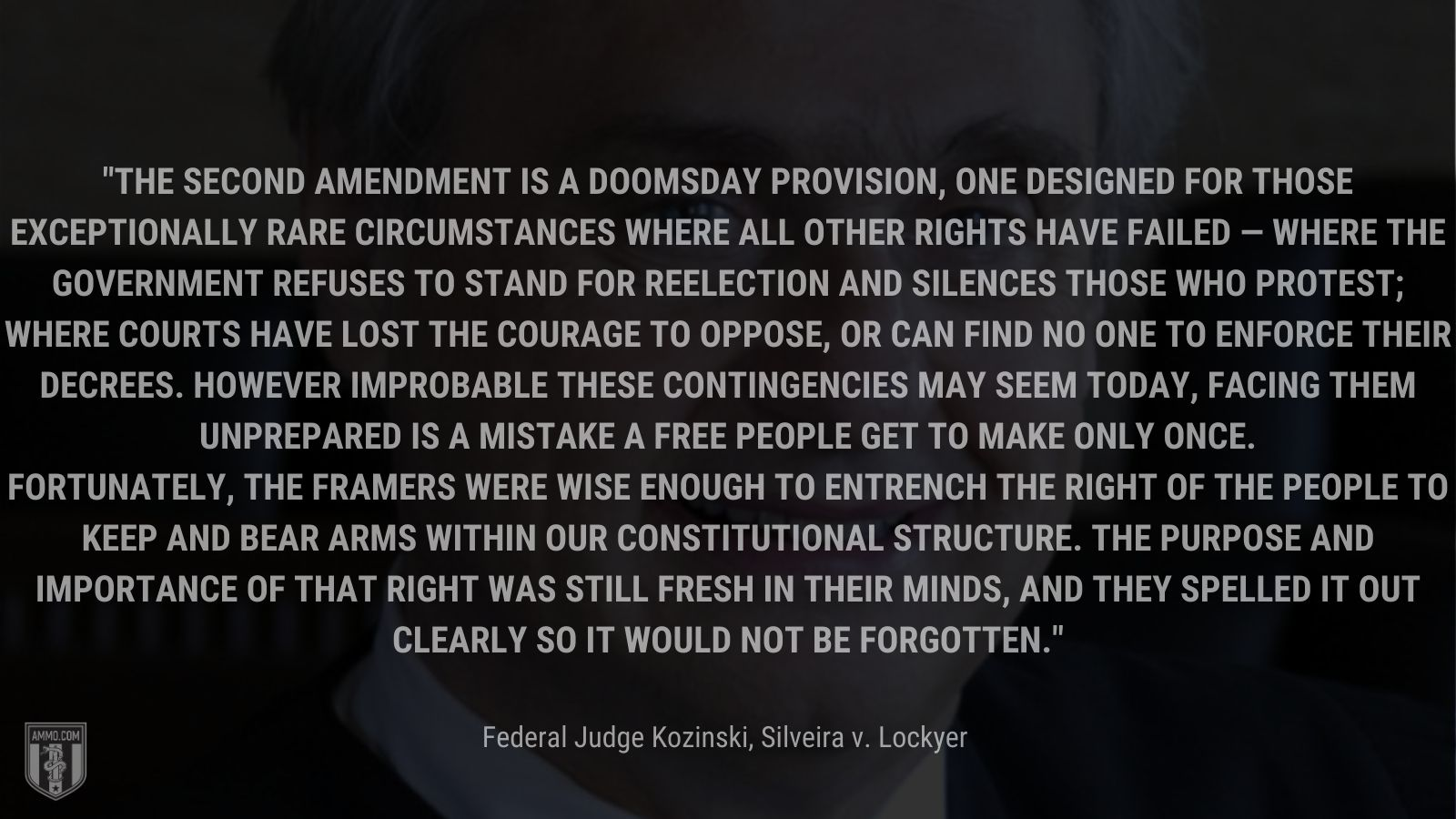 """""""The Second Amendment is a doomsday provision, one designed for those exceptionally rare circumstances where all other rights have failed — where the government refuses to stand for reelection and silences those who protest; where courts have lost the courage to oppose, or can find no one to enforce their decrees. However improbable these contingencies may seem today, facing them unprepared is a mistake a free people get to make only once. Fortunately, the Framers were wise enough to entrench the right of the people to keep and bear arms within our constitutional structure. The purpose and importance of that right was still fresh in their minds, and they spelled it out clearly so it would not be forgotten. - Federal Judge Kozinski, Silveira v. Lockyer"""
