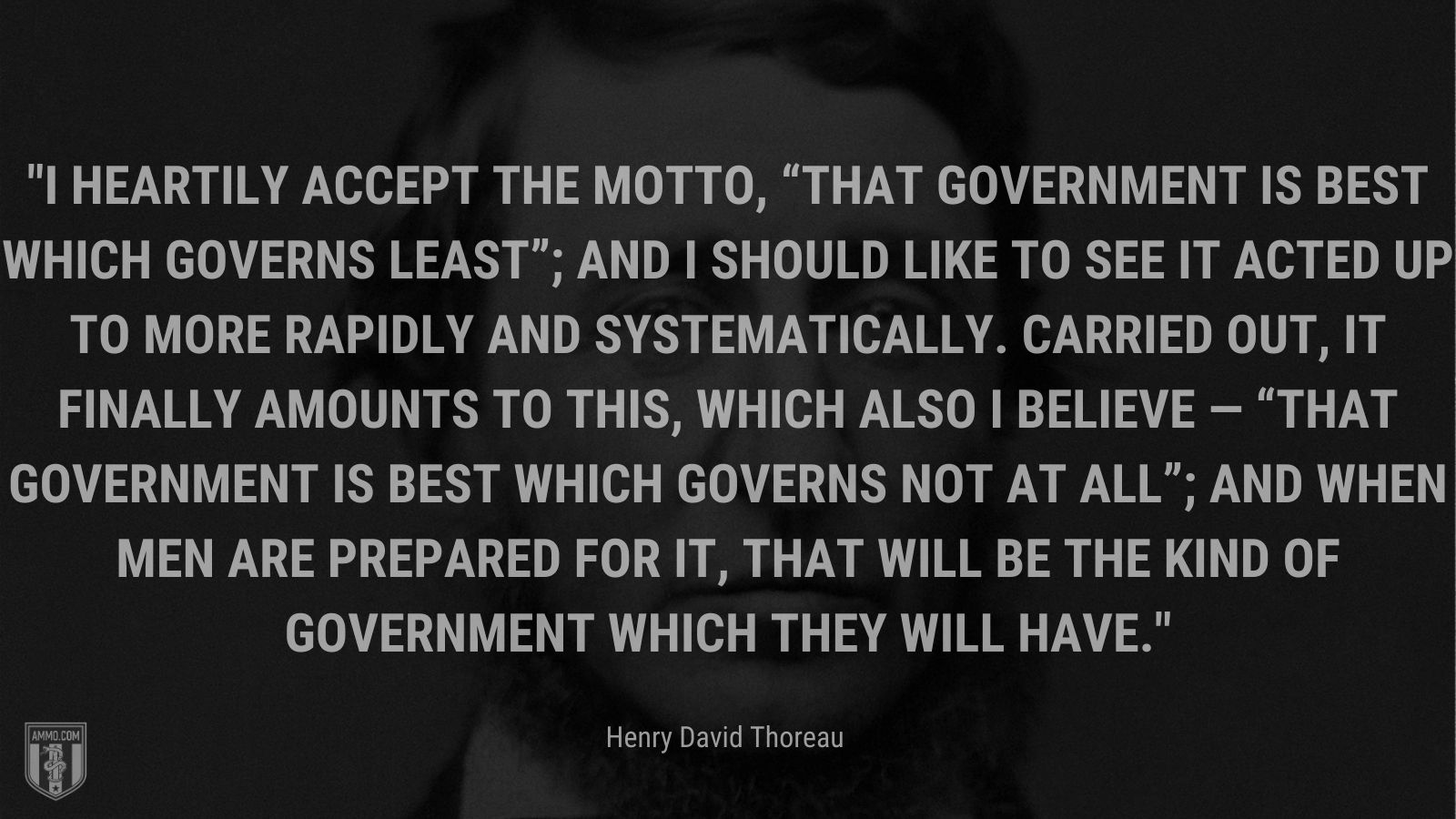 """""""I heartily accept the motto, """"That government is best which governs least""""; and I should like to see it acted up to more rapidly and systematically. Carried out, it finally amounts to this, which also I believe — """"That government is best which governs not at all""""; and when men are prepared for it, that will be the kind of government which they will have. - Henry David Thoreau"""