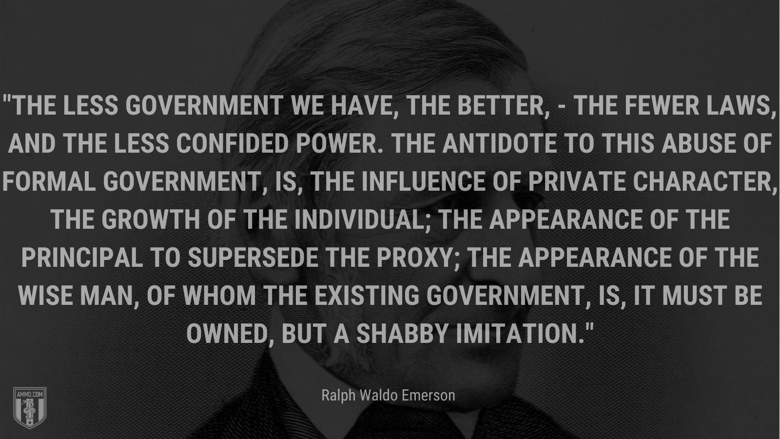"""""""The less government we have, the better, - the fewer laws, and the less confided power. The antidote to this abuse of formal Government, is, the influence of private character, the growth of the Individual; the appearance of the principal to supersede the proxy; the appearance of the wise man, of whom the existing government, is, it must be owned, but a shabby imitation. - Ralph Waldo Emerson"""