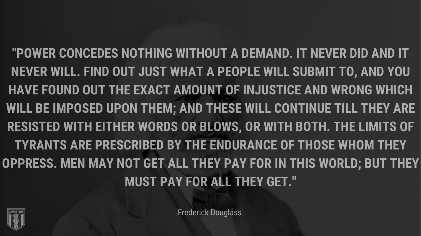 """""""Power concedes nothing without a demand. It never did and it never will. Find out just what a people will submit to, and you have found out the exact amount of injustice and wrong which will be imposed upon them; and these will continue till they are resisted with either words or blows, or with both. The limits of tyrants are prescribed by the endurance of those whom they oppress. Men may not get all they pay for in this world; but they must pay for all they get. - Frederick Douglass"""