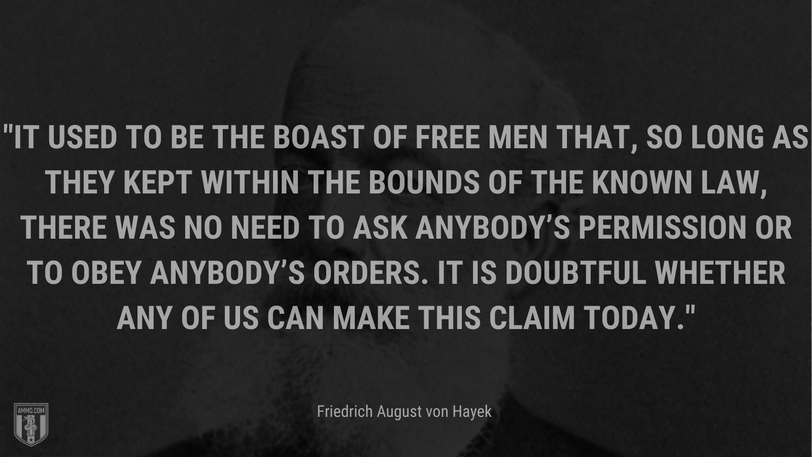 """""""It used to be the boast of free men that, so long as they kept within the bounds of the known law, there was no need to ask anybody's permission or to obey anybody's orders. It is doubtful whether any of us can make this claim today. - Friedrich August von Hayek"""